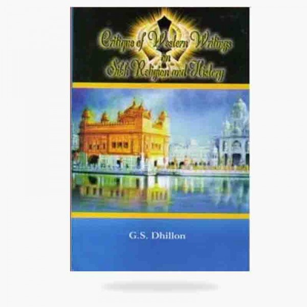Critique of western writings on Sikh Religion and History by Dr. G.S. Dhillon